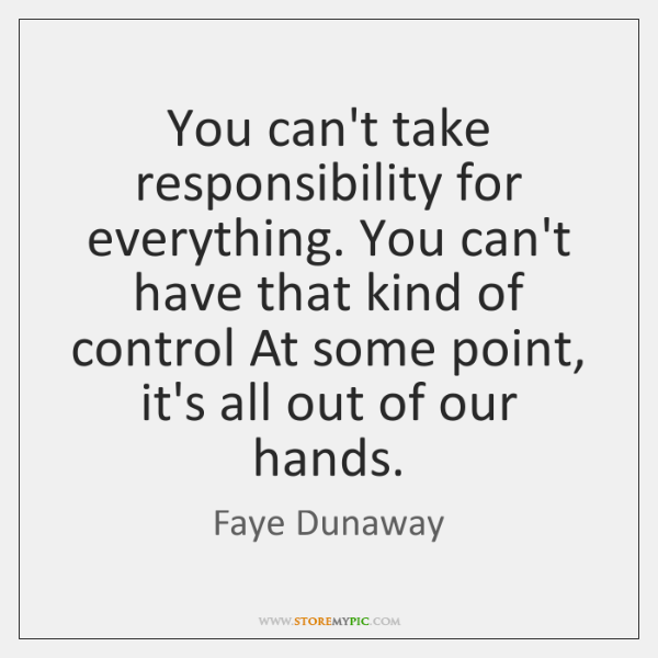 You can't take responsibility for everything. You can't have that kind of ...