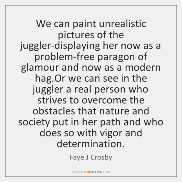 We can paint unrealistic pictures of the juggler-displaying her now as a ...