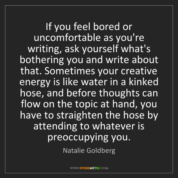 Natalie Goldberg: If you feel bored or uncomfortable as you're writing,...