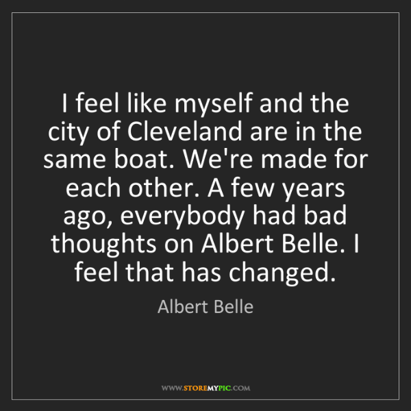 Albert Belle: I feel like myself and the city of Cleveland are in the...