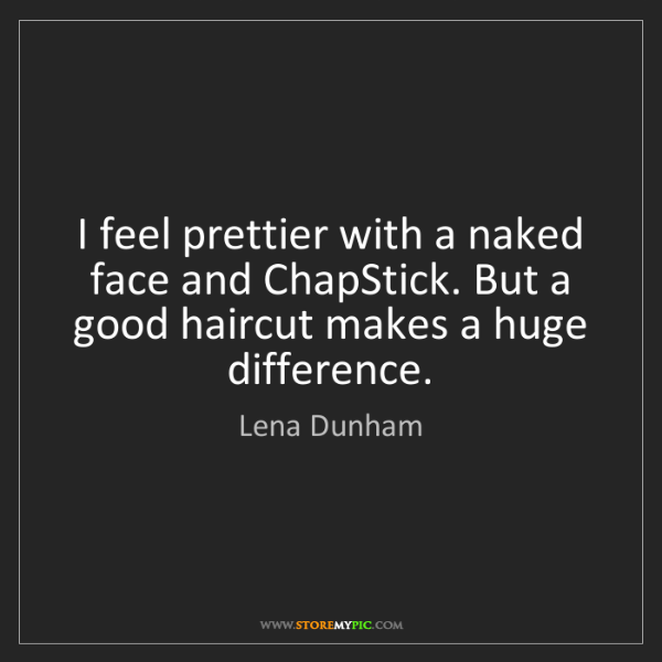 Lena Dunham: I feel prettier with a naked face and ChapStick. But...