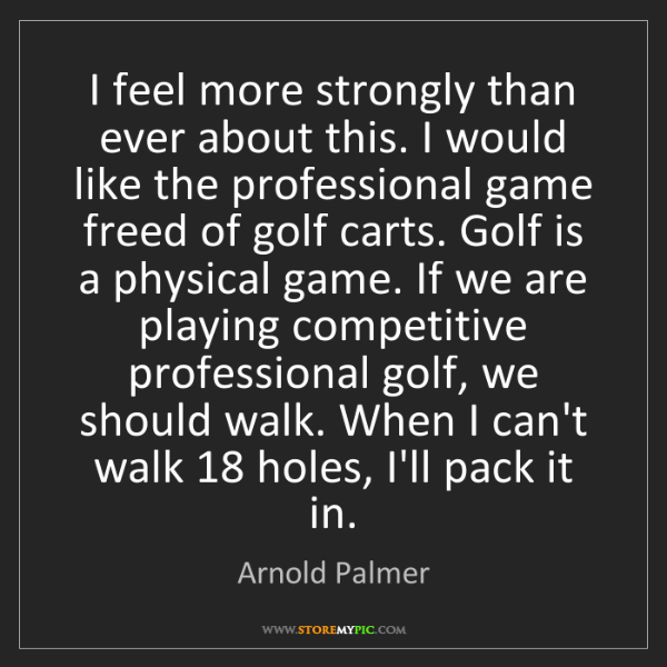 Arnold Palmer: I feel more strongly than ever about this. I would like...
