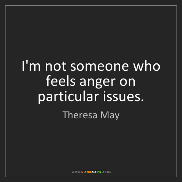 Theresa May: I'm not someone who feels anger on particular issues.
