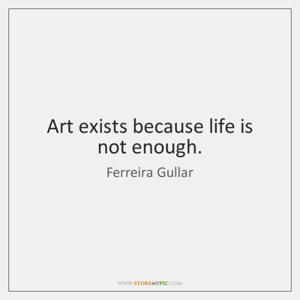 Art exists because life is not enough.