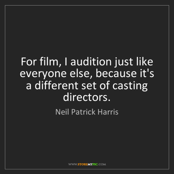 Neil Patrick Harris: For film, I audition just like everyone else, because...