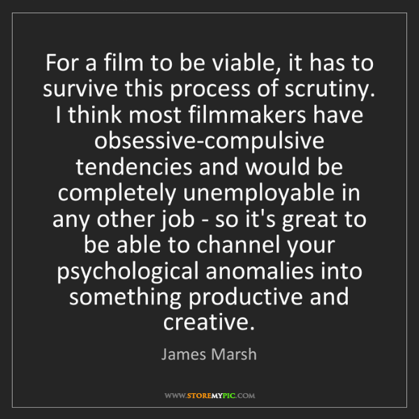 James Marsh: For a film to be viable, it has to survive this process...