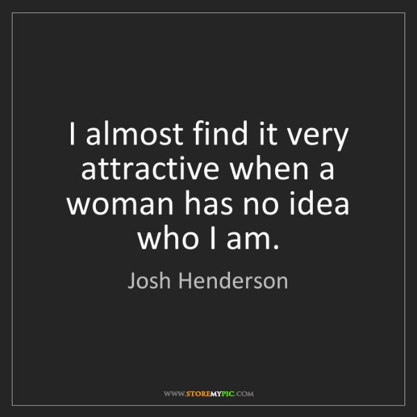 Josh Henderson: I almost find it very attractive when a woman has no...