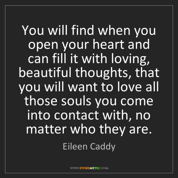 Eileen Caddy: You will find when you open your heart and can fill it...