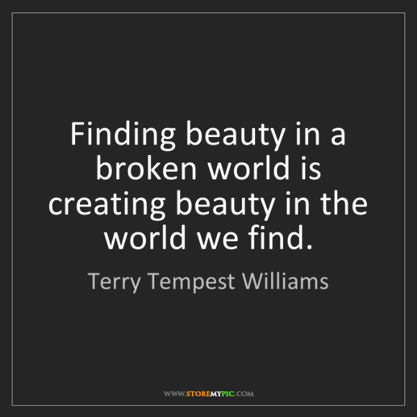 Terry Tempest Williams: Finding beauty in a broken world is creating beauty in...