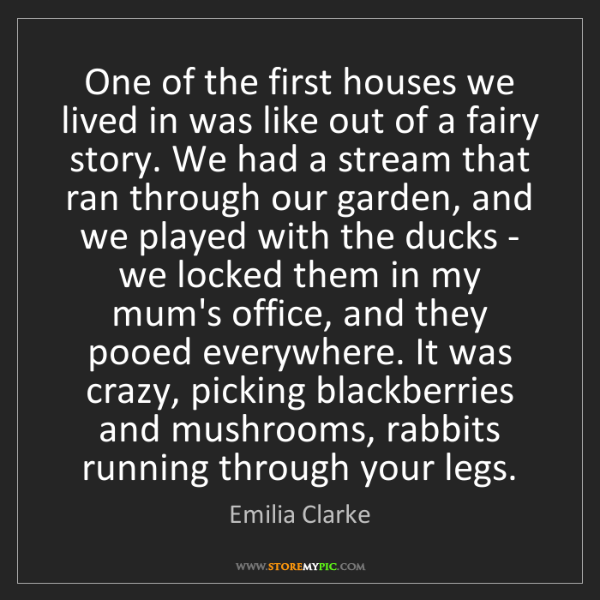Emilia Clarke: One of the first houses we lived in was like out of a...