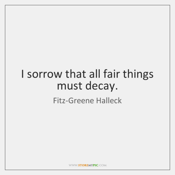 I sorrow that all fair things must decay.