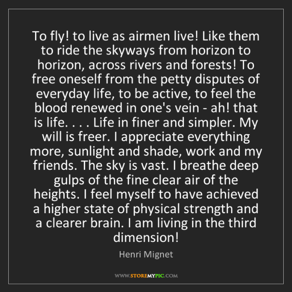 Henri Mignet: To fly! to live as airmen live! Like them to ride the...