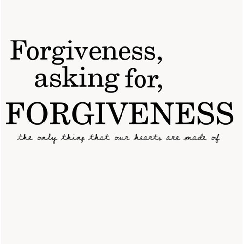 Forgiveness asking for forgiveness the only thing that our hearts are made of