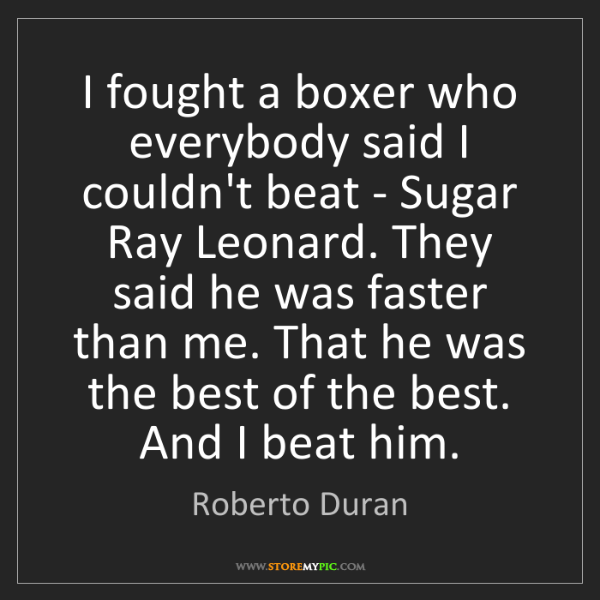 Roberto Duran: I fought a boxer who everybody said I couldn't beat -...