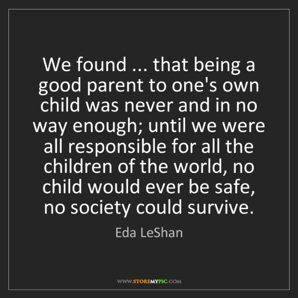 Eda LeShan: We found ... that being a good parent to one's own child...