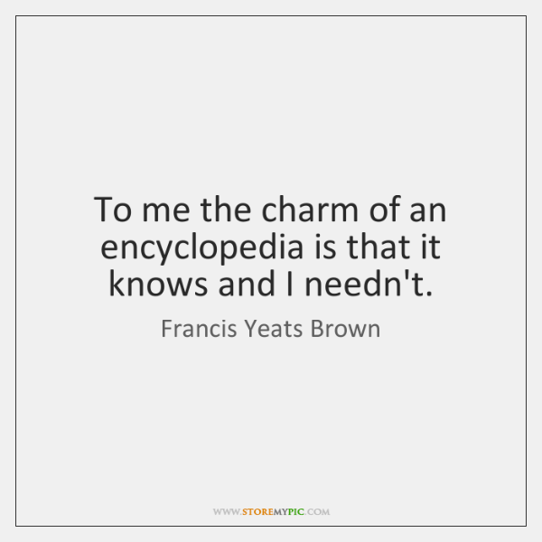 To me the charm of an encyclopedia is that it knows and ...