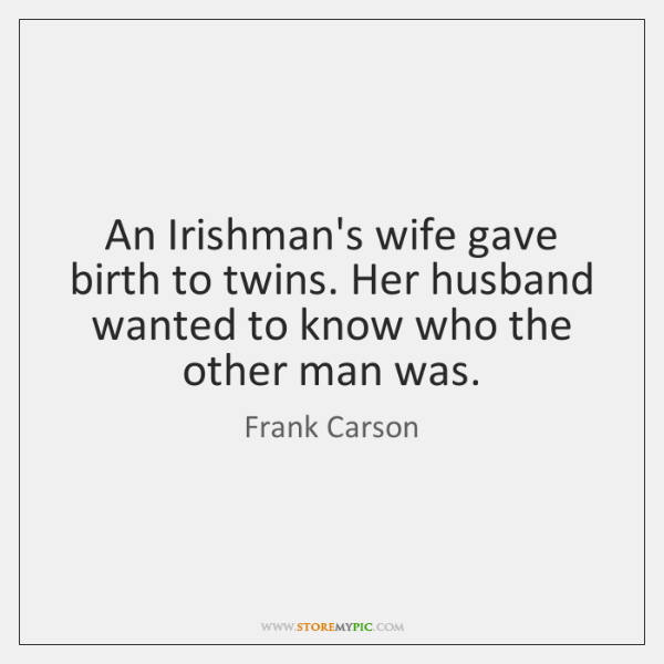 An Irishman's wife gave birth to twins. Her husband wanted to know ...