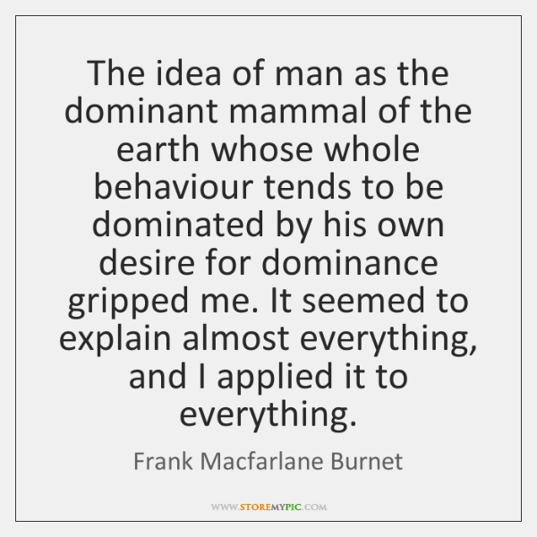 The idea of man as the dominant mammal of the earth whose ...