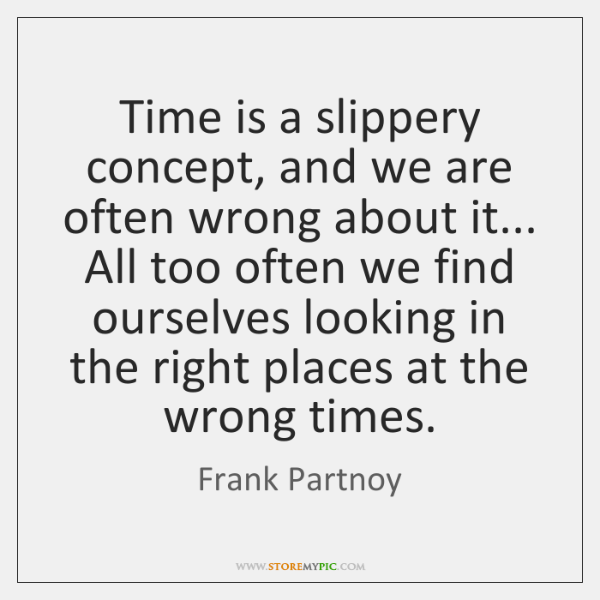 Time is a slippery concept, and we are often wrong about it... ...