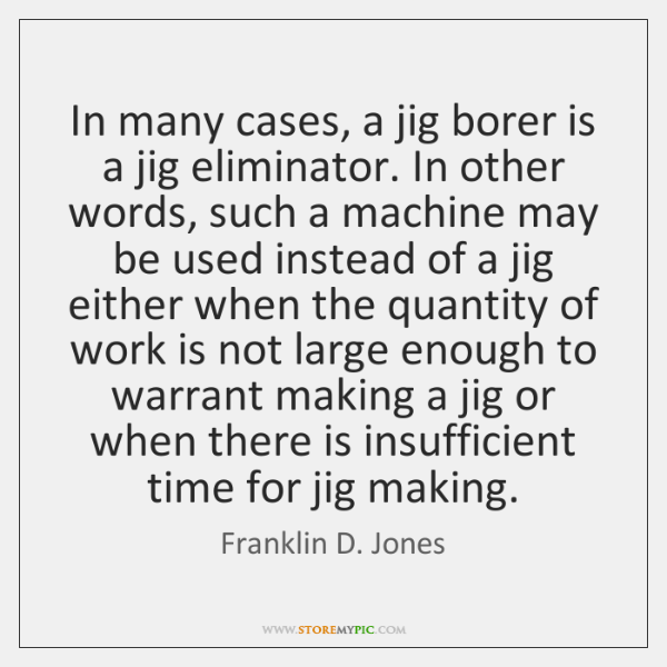 In many cases, a jig borer is a jig eliminator. In other ...
