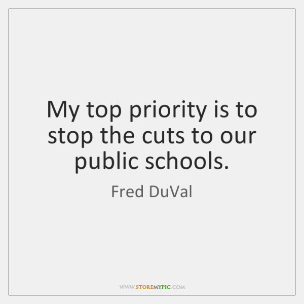 My top priority is to stop the cuts to our public schools.