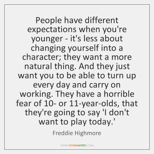 People have different expectations when you're younger - it's less about changing ...