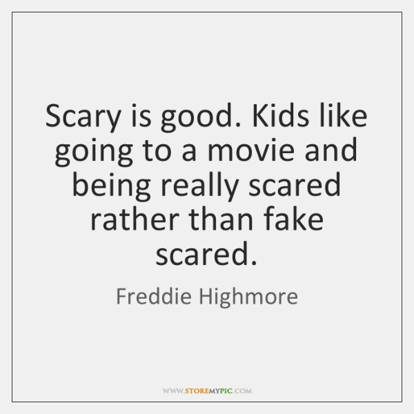 Scary is good. Kids like going to a movie and being really ...