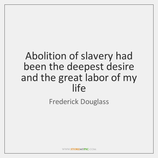 Abolition of slavery had been the deepest desire and the great labor ...