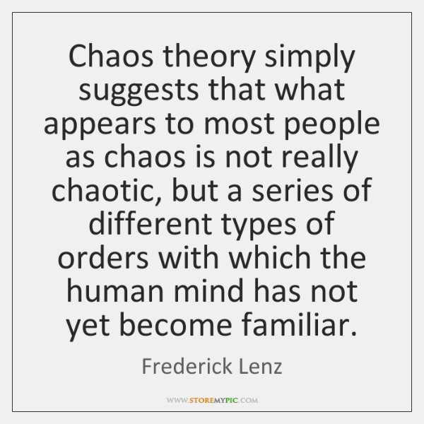 Chaos theory simply suggests that what appears to most people as chaos ...