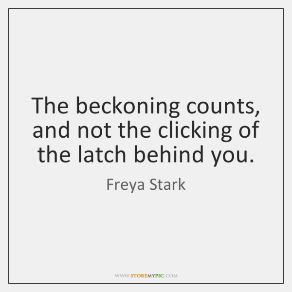 The beckoning counts, and not the clicking of the latch behind you.