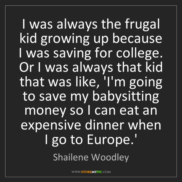 Shailene Woodley: I was always the frugal kid growing up because I was...