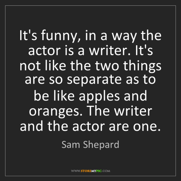 Sam Shepard: It's funny, in a way the actor is a writer. It's not...
