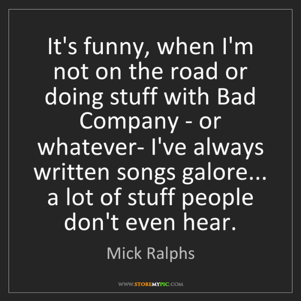 Mick Ralphs: It's funny, when I'm not on the road or doing stuff with...
