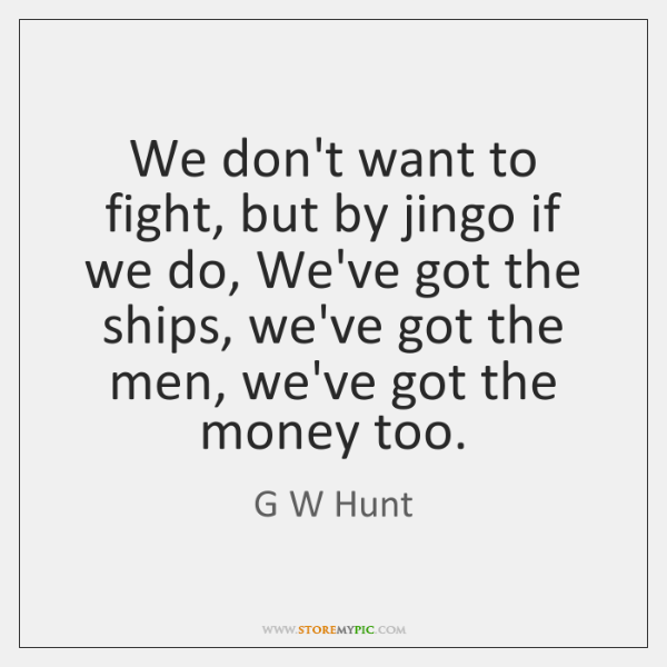 We don't want to fight, but by jingo if we do, We've ...