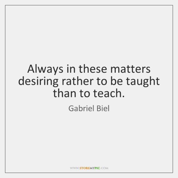 Always in these matters desiring rather to be taught than to teach.