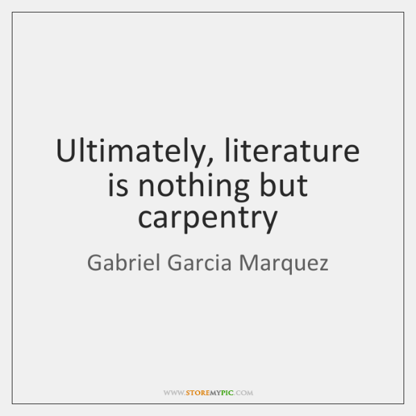 Ultimately, literature is nothing but carpentry