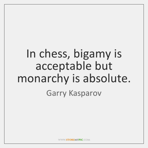 In chess, bigamy is acceptable but monarchy is absolute.