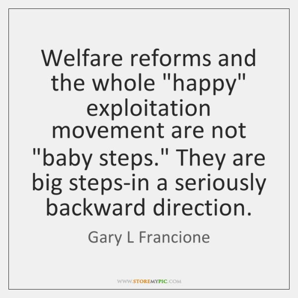 """Welfare reforms and the whole """"happy"""" exploitation movement are not """"baby steps."""" ..."""