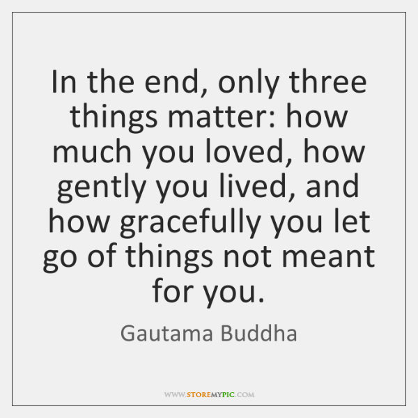 In The End Only Three Things Matter How Much You Loved How