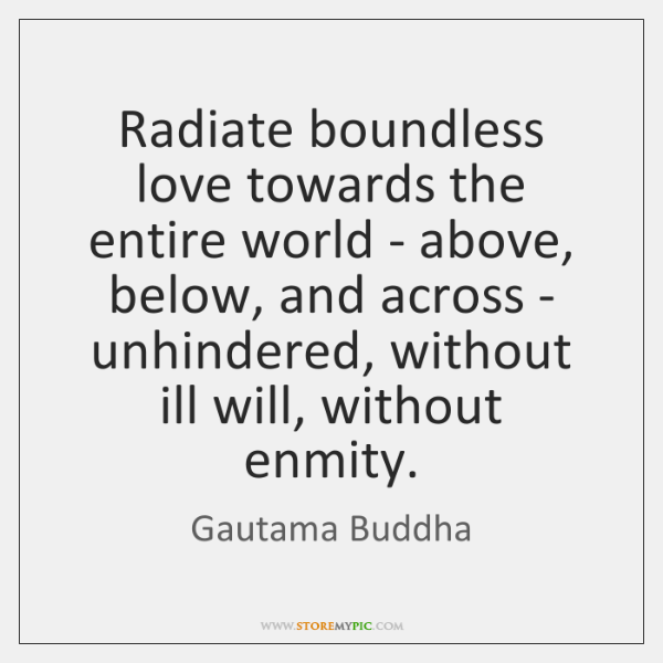 Radiate boundless love towards the entire world - above, below, and across ...