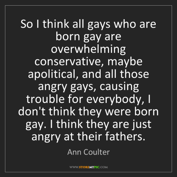 Ann Coulter: So I think all gays who are born gay are overwhelming...