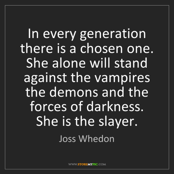 Joss Whedon: In every generation there is a chosen one. She alone...