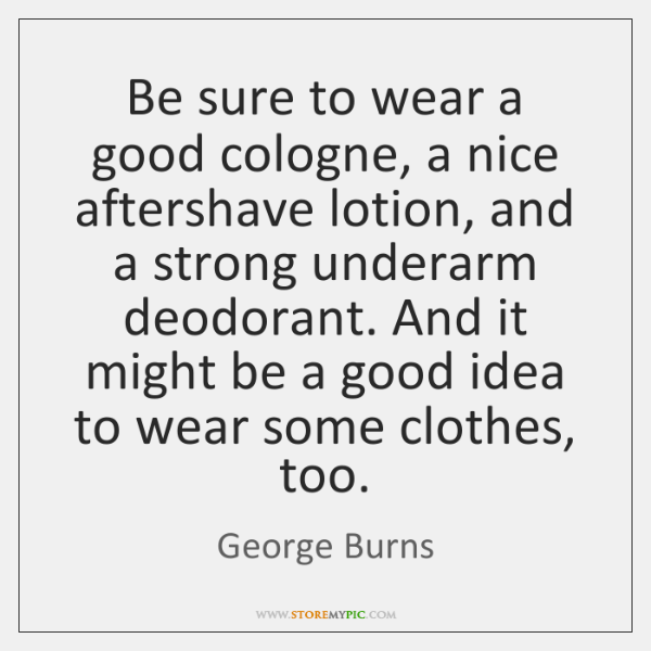 Be sure to wear a good cologne, a nice aftershave lotion, and ...