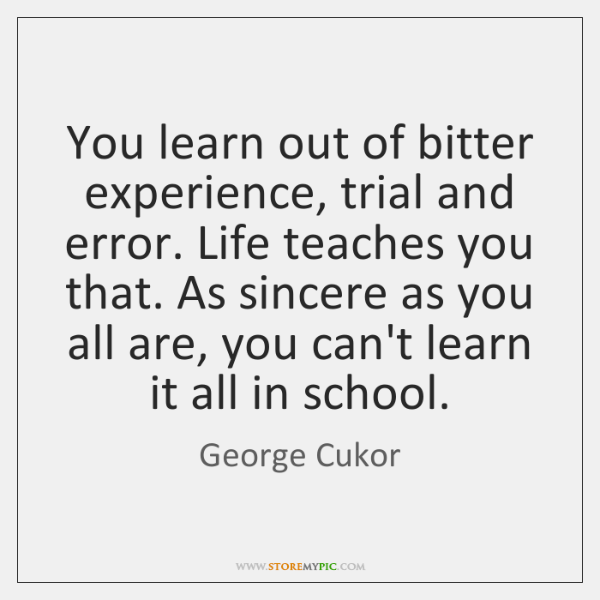 You learn out of bitter experience, trial and error. Life teaches you ...