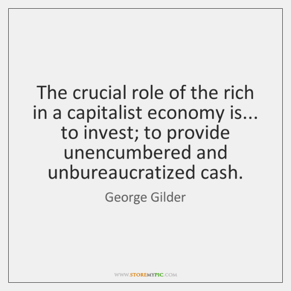 The crucial role of the rich in a capitalist economy is... to ...
