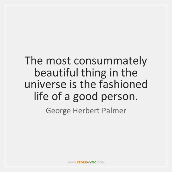 The most consummately beautiful thing in the universe is the fashioned life ...