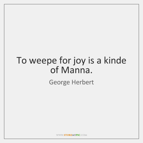 To Weepe For Joy Is A Kinde Of Manna