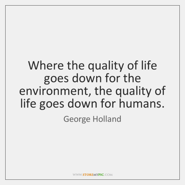 Where the quality of life goes down for the environment, the quality ...