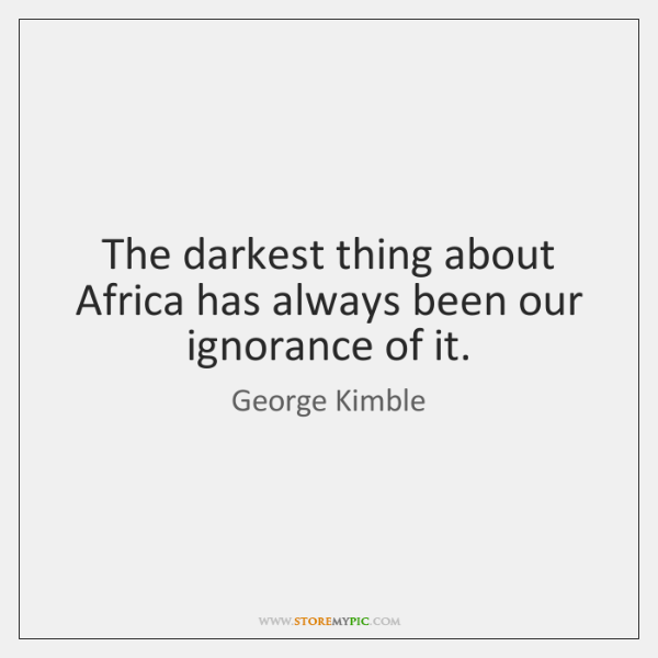 The darkest thing about Africa has always been our ignorance of it.