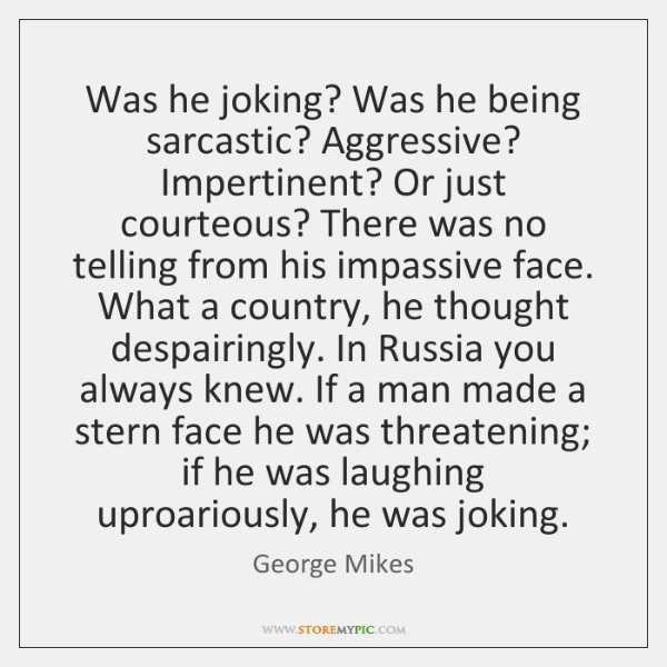 Was he joking? Was he being sarcastic? Aggressive? Impertinent? Or just courteous? ...